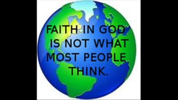 FAITH IN GOD IS NOT WHAT MOST PEOPLE THINK.