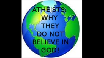 ATHEISTS: WHY THEY DO NOT BELIEVE IN GOD.