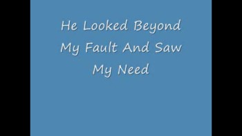 He Looked Beyond My Fault And Saw My Need- by Joe