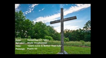 11-27-2011, Wade Stephenson, Why is God's Love Better Than Life?,  Psalm 63