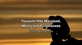 Tsunami Hits Maryland (East Coast of USA), Mercy and Forgiveness - Joshua Houchens