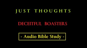 Just Thoughts - Deceitful Boasters Audio Bible Study 2014