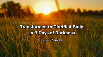 Transform to Glorified Body in 3 Days of Darkness Before Rapture - Kelvin Mireku