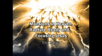 Mansions in Heaven, Rapture Ready and Focusing Jesus - Elvi Zapata