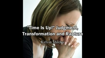 """""""Time is Up"""", Judgment, Transformation and Rapture - Kelvin Mireku"""