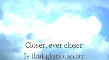 Closer Is That Glorious Day