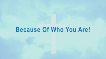 Because Of Who You Are!