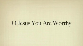 O Jesus You Are Worthy