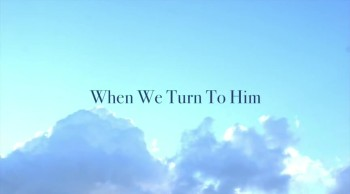 When We Turn To Him