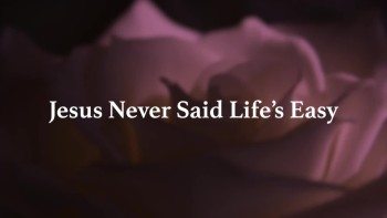 Jesus Never Said Life's Easy