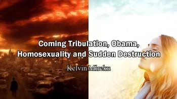 Coming Tribulation, Obama, Homosexuality and Sudden Destruction - Kelvin Mireku