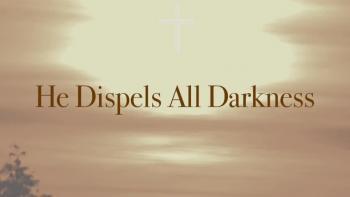 He Dispels All Darkness