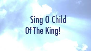 Sing O Child Of The King