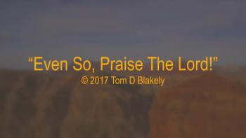 Even So, Praise The Lord!