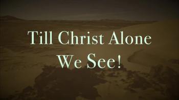 Till Christ Alone We See!
