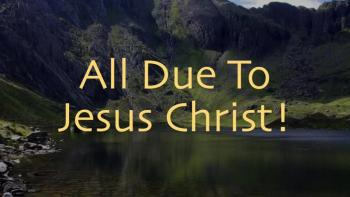 All Due To Jesus Christ!