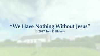 We Have Nothing Without Jesus