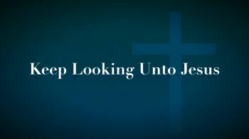 Keep Looking Unto Jesus