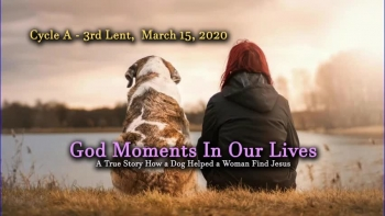 """March 15, 2020 - Cycle A - 3rd Lent  -   """"God Moments in Our Lives  - A True Story About a Dog That Helped a Woman Embrace the Love of Jesus""""   -   Presented by Deacon Bob Pladek"""