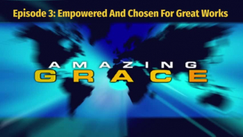 Randy Bell | Amazing Grace Episode 3: Empowered And Chosen For Great Works