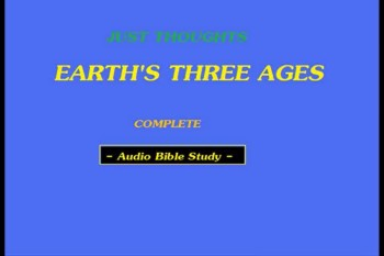 Just Thoughts Earth's Three Ages  Audio Bible Study
