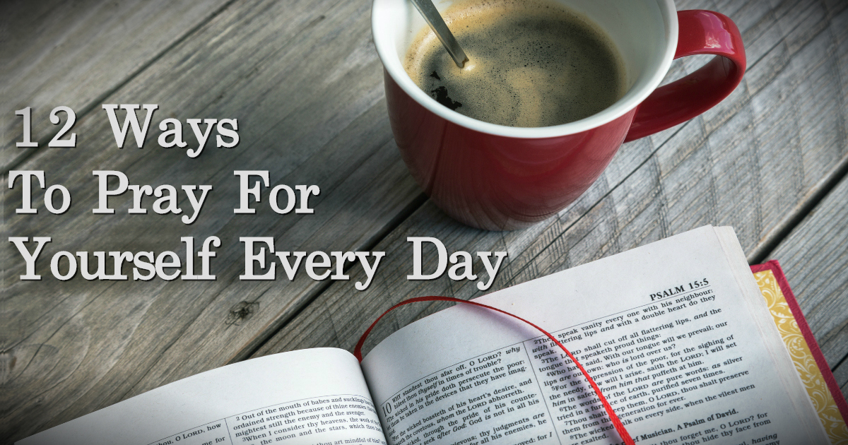 12 Ways You Should Be Praying For Yourself Every Day