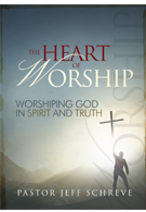 The Heart of Worship: Worshiping God in Spirit and Truth - Series