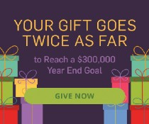 Your gift will be DOUBLED to help reach a $300,000 year-end goal!