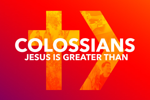 COLOSSIANS: Jesus Is Greater Than
