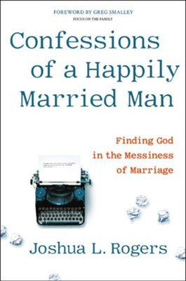 Confessions of a Happily Married Man: Finding God In the Messiness of Marriage